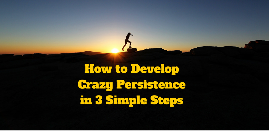 How to Develop Crazy Persistence in 3 Simple Steps